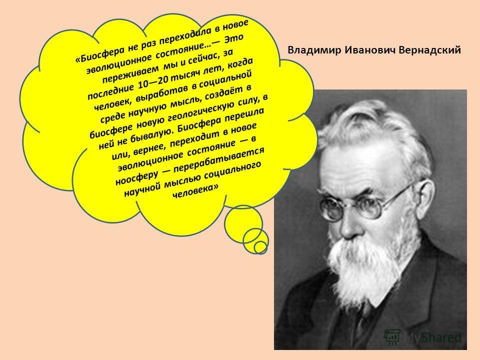 Владимир Иванович Вернадский «Биосфера не раз переходила в новое эволюционное состояние… Это переживаем мы и сейчас, за последние 1020 тысяч лет, когда человек, выработав в социальной среде научную мысль, создаёт в биосфере новую геологическую силу,