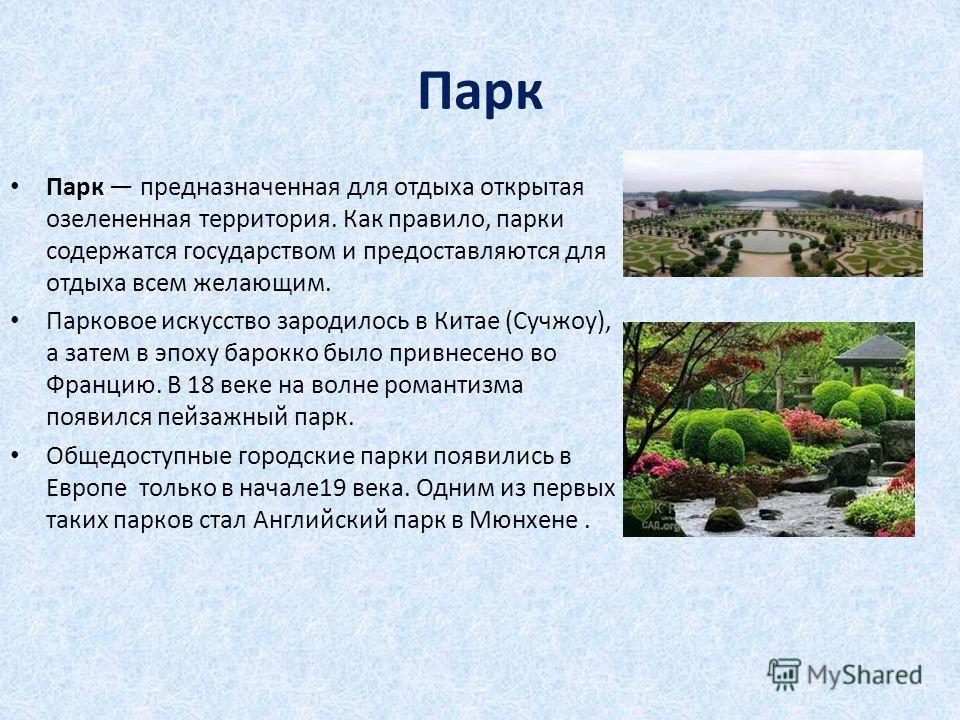 Парк Парк предназначенная для отдыха открытая озелененная территория. Как правило, парки содержатся государством и предоставляются для отдыха всем желающим. Парковое искусство зародилось в Китае (Сучжоу), а затем в эпоху барокко было привнесено во Фр