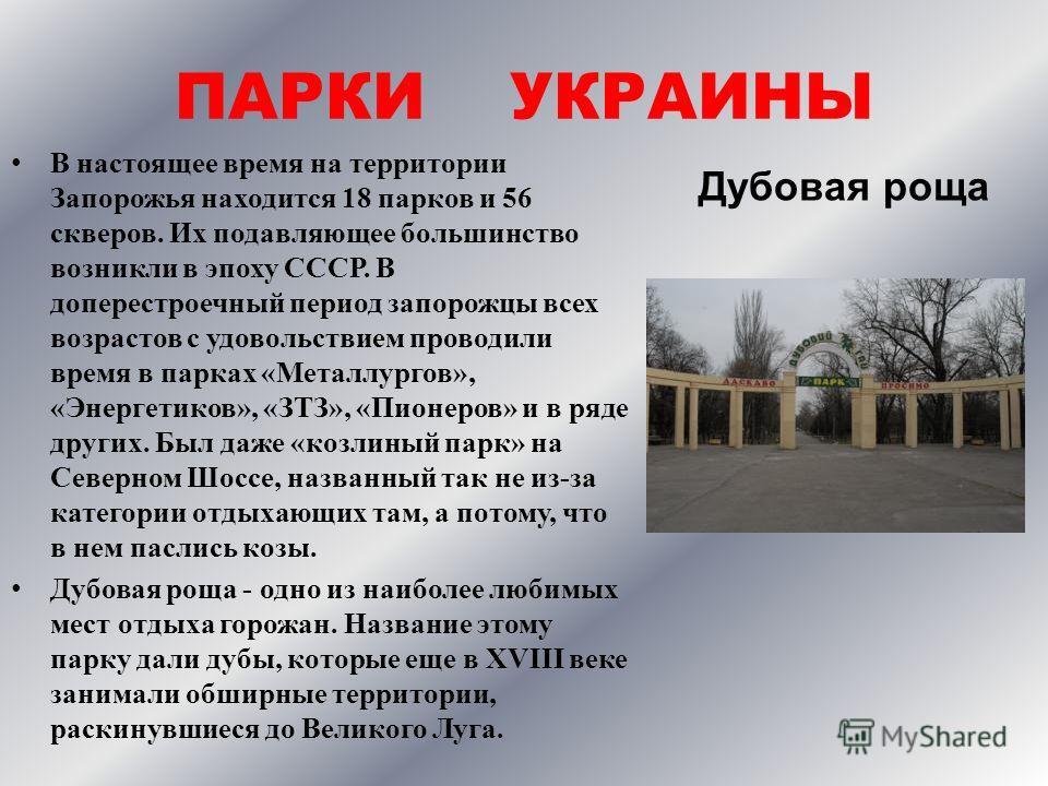 ПАРКИ УКРАИНЫ В настоящее время на территории Запорожья находится 18 парков и 56 скверов. Их подавляющее большинство возникли в эпоху СССР. В доперестроечный период запорожцы всех возрастов с удовольствием проводили время в парках «Металлургов», «Эне