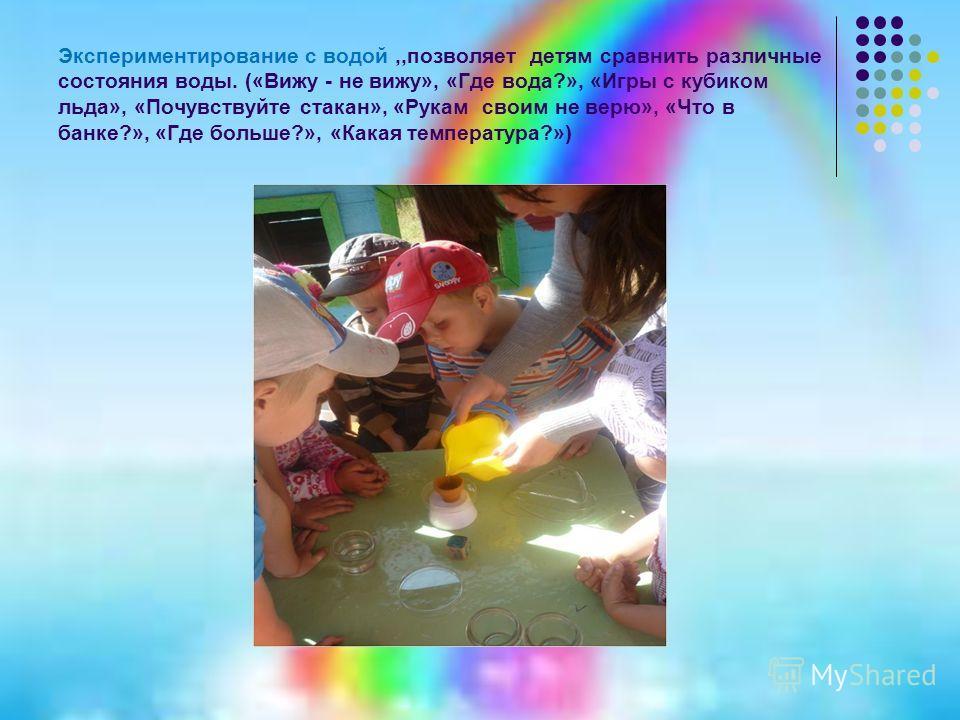 Экспериментирование с водой,,позволяет детям сравнить различные состояния воды. («Вижу - не вижу», «Где вода?», «Игры с кубиком льда», «Почувствуйте стакан», «Рукам своим не верю», «Что в банке?», «Где больше?», «Какая температура?»)
