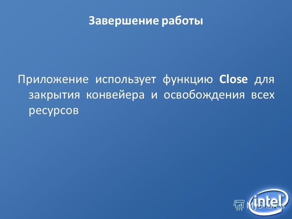 Завершение работы Приложение использует функцию Close для закрытия конвейера и освобождения всех ресурсов