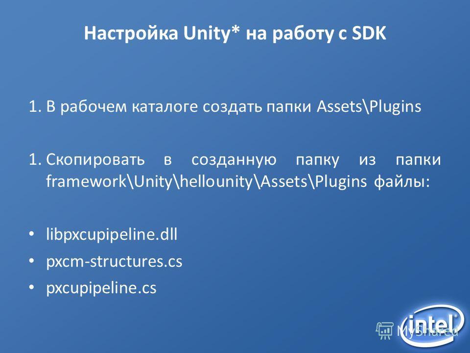 Настройка Unity* на работу с SDK 1.В рабочем каталоге создать папки Assets\Plugins 1.Скопировать в созданную папку из папки framework\Unity\hellounity\Assets\Plugins файлы: libpxcupipeline.dll pxcm-structures.cs pxcupipeline.cs