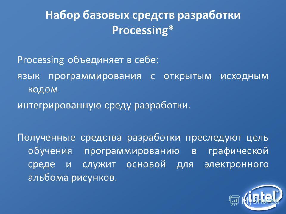 Набор базовых средств разработки Processing* Processing объединяет в себе: язык программирования с открытым исходным кодом интегрированную среду разработки. Полученные средства разработки преследуют цель обучения программированию в графической среде