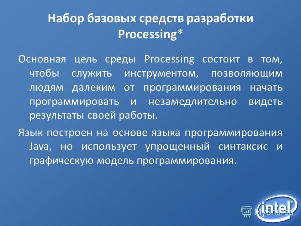 Набор базовых средств разработки Processing* Основная цель среды Processing состоит в том, чтобы служить инструментом, позволяющим людям далеким от программирования начать программировать и незамедлительно видеть результаты своей работы. Язык построе