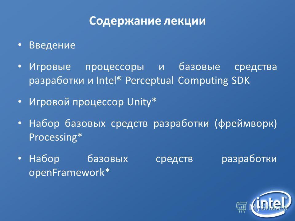 Содержание лекции Введение Игровые процессоры и базовые средства разработки и Intel® Perceptual Computing SDK Игровой процессор Unity* Набор базовых средств разработки (фреймворк) Processing* Набор базовых средств разработки openFramework*