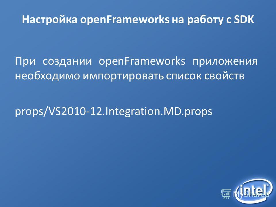 Настройка openFrameworks на работу с SDK При создании openFrameworks приложения необходимо импортировать список свойств props/VS2010-12.Integration.MD.props