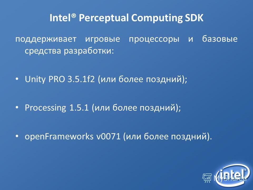 Intel® Perceptual Computing SDK поддерживает игровые процессоры и базовые средства разработки: Unity PRO 3.5.1f2 (или более поздний); Processing 1.5.1 (или более поздний); openFrameworks v0071 (или более поздний).