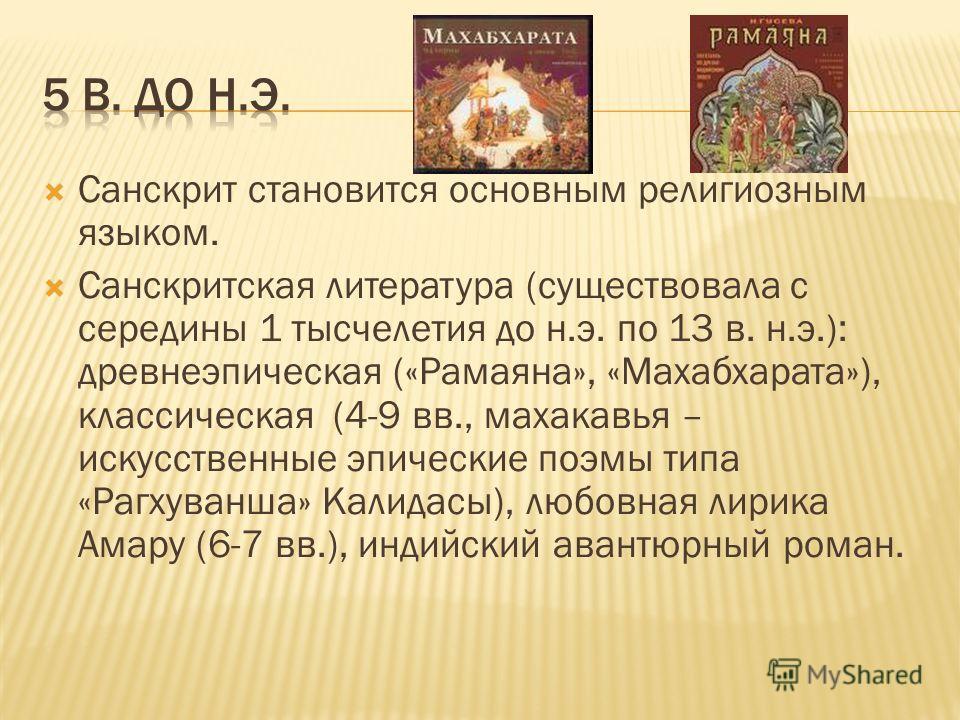 Санскрит становится основным религиозным языком. Санскритская литература (существовала с середины 1 тысчелетия до н.э. по 13 в. н.э.): древнеэпическая («Рамаяна», «Махабхарата»), классическая (4-9 вв., махакавья – искусственные эпические поэмы типа «