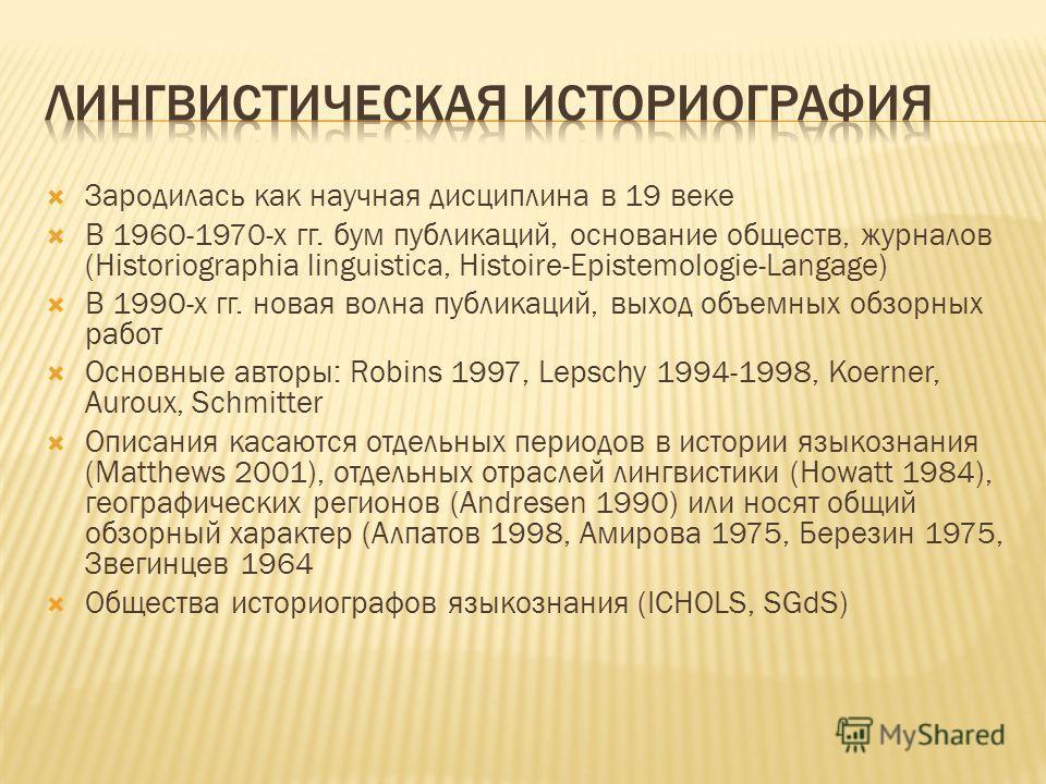 Зародилась как научная дисциплина в 19 веке В 1960-1970-х гг. бум публикаций, основание обществ, журналов (Historiographia linguistica, Histoire-Epistemologie-Langage) В 1990-х гг. новая волна публикаций, выход объемных обзорных работ Основные авторы