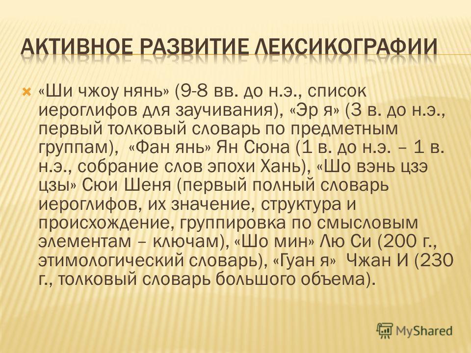 «Ши чжоу нянь» (9-8 вв. до н.э., список иероглифов для заучивания), «Эр я» (3 в. до н.э., первый толковый словарь по предметным группам), «Фан янь» Ян Сюна (1 в. до н.э. – 1 в. н.э., собрание слов эпохи Хань), «Шо вэнь цзэ цзы» Сюи Шеня (первый полны