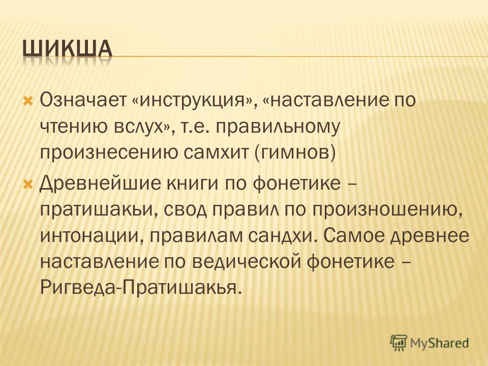 Означает «инструкция», «наставление по чтению вслух», т.е. правильному произнесению самхит (гимнов) Древнейшие книги по фонетике – пратишакьи, свод правил по произношению, интонации, правилам сандхи. Самое древнее наставление по ведической фонетике –