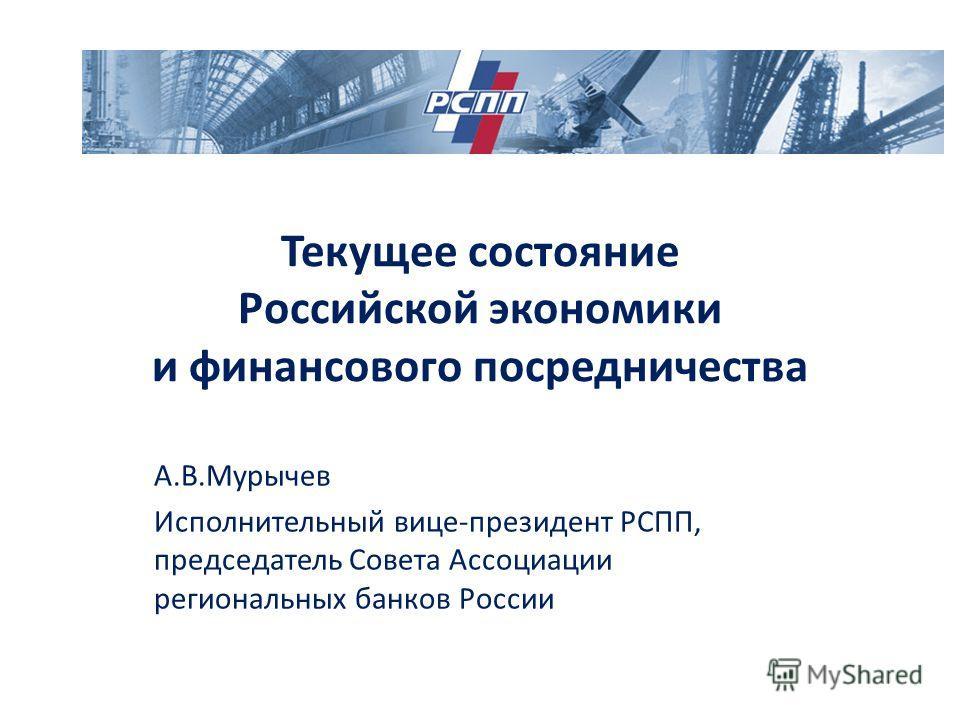 Текущее состояние Российской экономики и финансового посредничества А.В.Мурычев Исполнительный вице-президент РСПП, председатель Совета Ассоциации региональных банков России