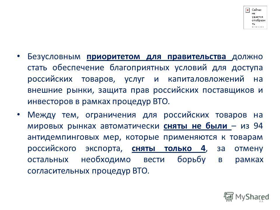Безусловным приоритетом для правительства должно стать обеспечение благоприятных условий для доступа российских товаров, услуг и капиталовложений на внешние рынки, защита прав российских поставщиков и инвесторов в рамках процедур ВТО. Между тем, огра