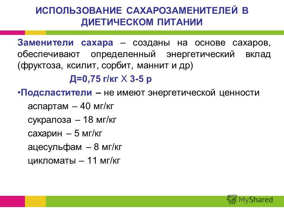 ИСПОЛЬЗОВАНИЕ САХАРОЗАМЕНИТЕЛЕЙ В ДИЕТИЧЕСКОМ ПИТАНИИ Заменители сахара – созданы на основе сахаров, обеспечивают определенный энергетический вклад (фруктоза, ксилит, сорбит, маннит и др) Д=0,75 г/кг Х 3-5 р Подсластители – не имеют энергетической це