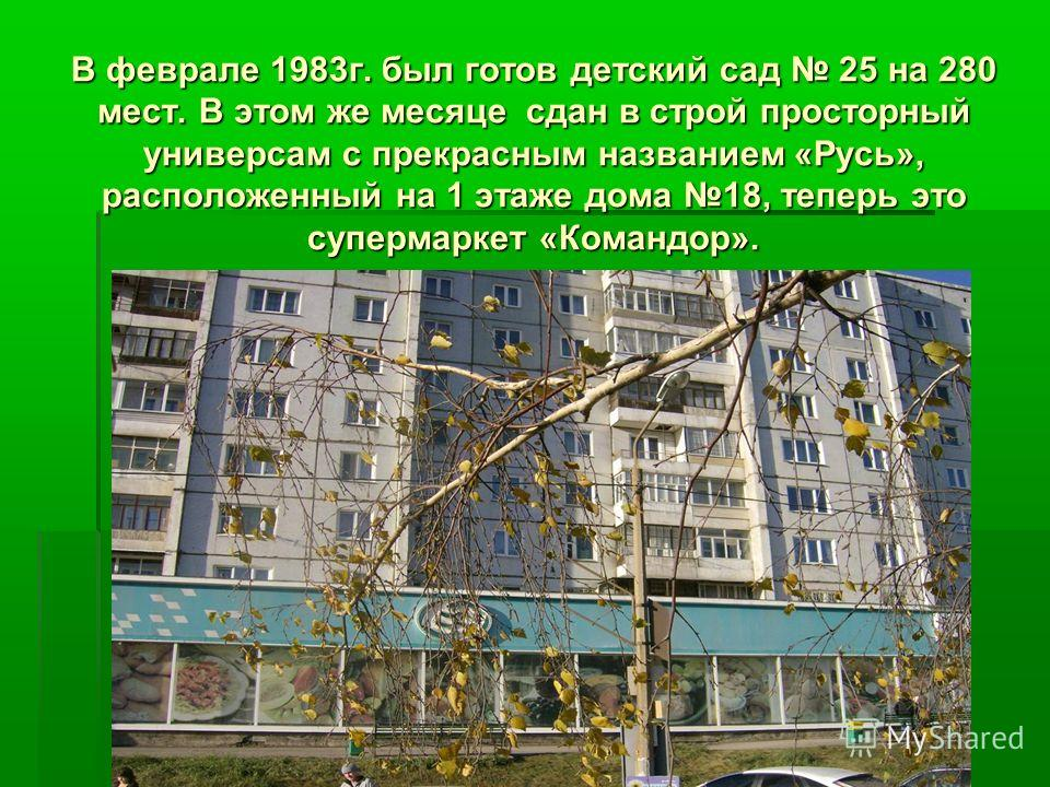 В феврале 1983г. был готов детский сад 25 на 280 мест. В этом же месяце сдан в строй просторный универсам с прекрасным названием «Русь», расположенный на 1 этаже дома 18, теперь это супермаркет «Командор».