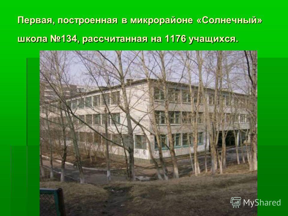 Первая, построенная в микрорайоне «Солнечный» школа 134, рассчитанная на 1176 учащихся.