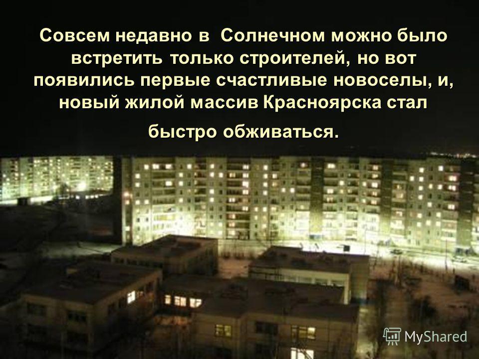 Совсем недавно в Солнечном можно было встретить только строителей, но вот появились первые счастливые новоселы, и, новый жилой массив Красноярска стал быстро обживаться.