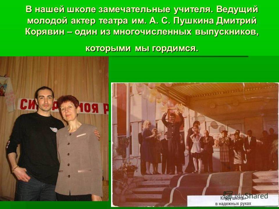 В нашей школе замечательные учителя. Ведущий молодой актер театра им. А. С. Пушкина Дмитрий Корявин – один из многочисленных выпускников, которыми мы гордимся.