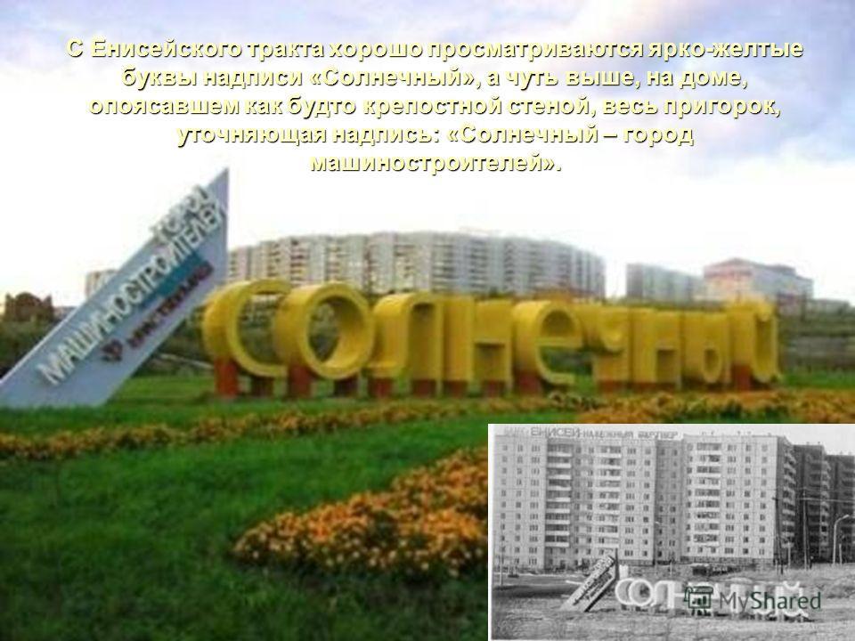 С Енисейского тракта хорошо просматриваются ярко-желтые буквы надписи «Солнечный», а чуть выше, на доме, опоясавшем как будто крепостной стеной, весь пригорок, уточняющая надпись: «Солнечный – город машиностроителей».