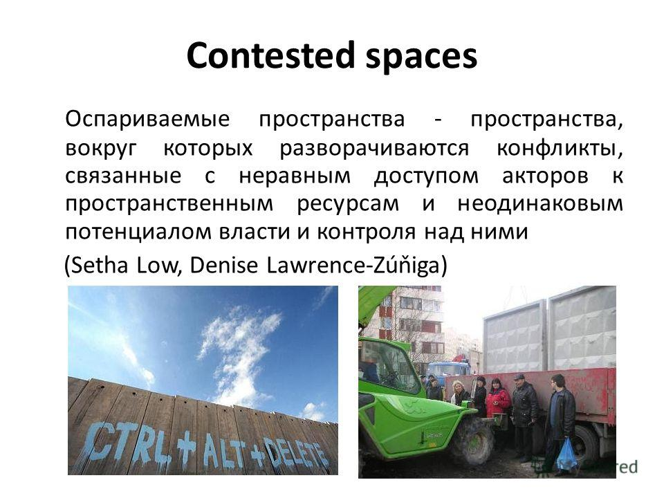 Contested spaces Оспариваемые пространства - пространства, вокруг которых разворачиваются конфликты, связанные с неравным доступом акторов к пространственным ресурсам и неодинаковым потенциалом власти и контроля над ними (Setha Low, Denise Lawrence-Z