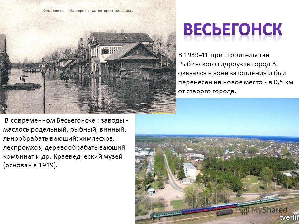 В 1939-41 при строительстве Рыбинского гидроузла город В. оказался в зоне затопления и был перенесён на новое место - в 0,5 км от старого города. В современном Весьегонске : заводы - маслосыродельный, рыбный, винный, льнообрабатывающий; химлесхоз, ле