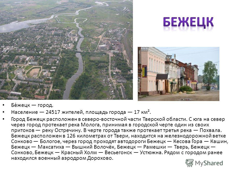 Бе́жецк город. Население 24517 жителей, площадь города 17 км². Город Бежецк расположен в северо-восточной части Тверской области. С юга на север через город протекает река Молога, принимая в городской черте один из своих притоков реку Остречину. В че