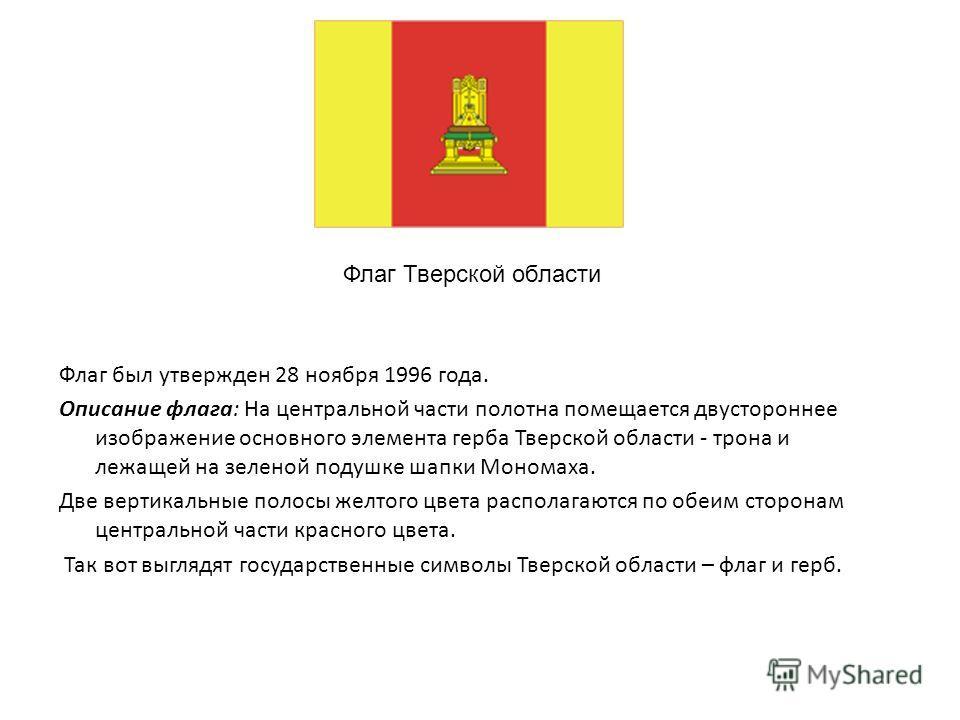 Флаг был утвержден 28 ноября 1996 года. Описание флага: На центральной части полотна помещается двустороннее изображение основного элемента герба Тверской области - трона и лежащей на зеленой подушке шапки Мономаха. Две вертикальные полосы желтого цв