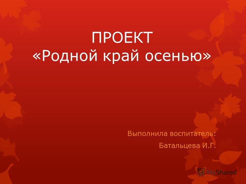 ПРОЕКТ «Родной край осенью» Выполнила воспитатель: Батальцева И.Г.