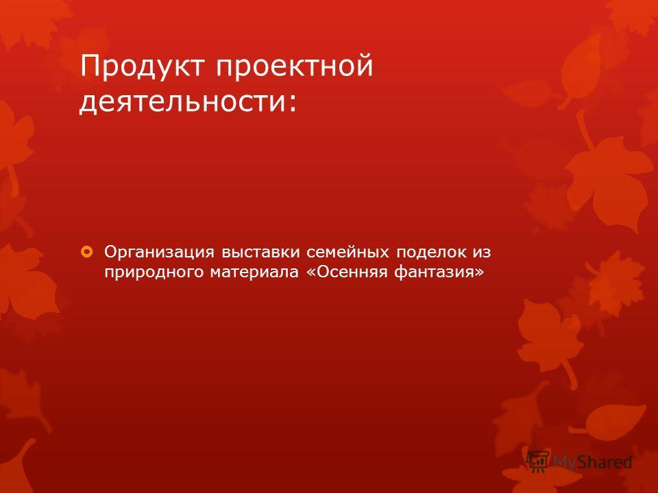 Продукт проектной деятельности: Организация выставки семейных поделок из природного материала «Осенняя фантазия»