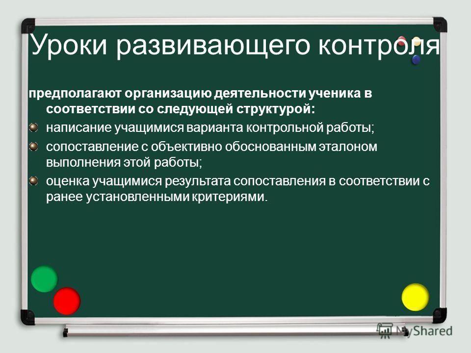 Уроки развивающего контроля предполагают организацию деятельности ученика в соответствии со следующей структурой: написание учащимися варианта контрольной работы; сопоставление с объективно обоснованным эталоном выполнения этой работы; оценка учащими