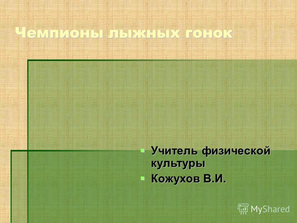 Чемпионы лыжных гонок Учитель физической культуры Учитель физической культуры Кожухов В.И. Кожухов В.И.