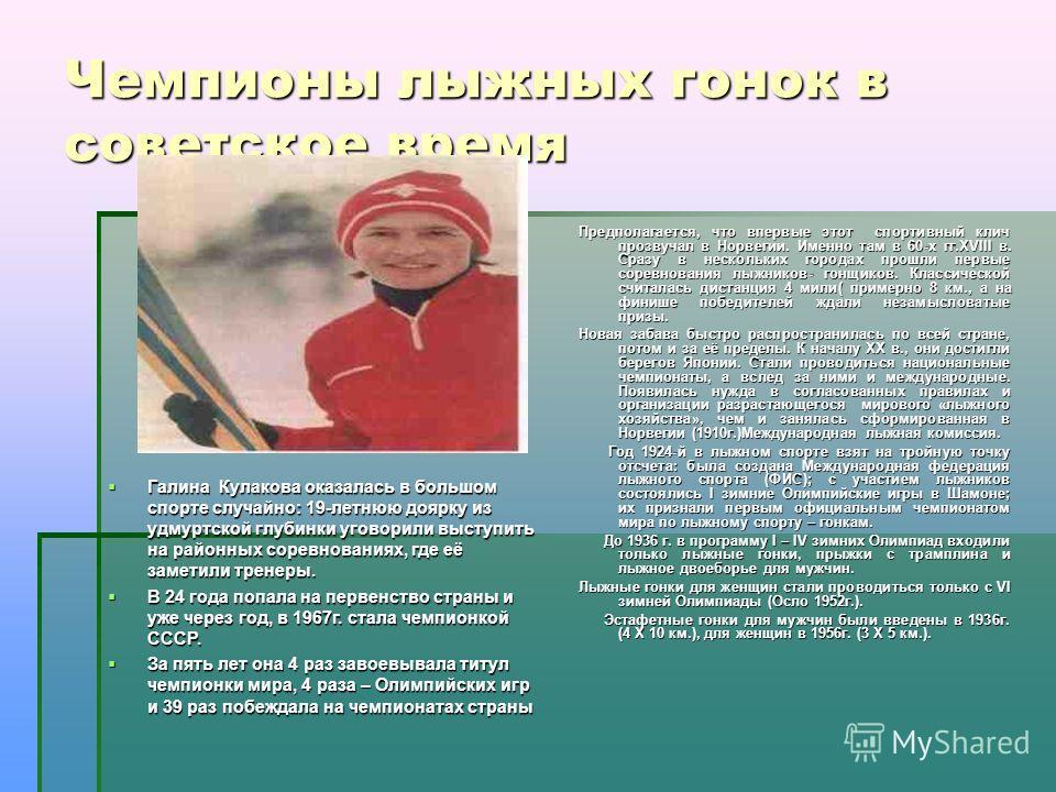 Чемпионы лыжных гонок в советское время Галина Кулакова оказалась в большом спорте случайно: 19-летнюю доярку из удмуртской глубинки уговорили выступить на районных соревнованиях, где её заметили тренеры. Галина Кулакова оказалась в большом спорте сл