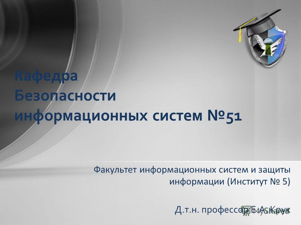 Факультет информационных систем и защиты информации (Институт 5) Кафедра Безопасности информационных систем 51 Д.т.н. профессор Е.А. Крук