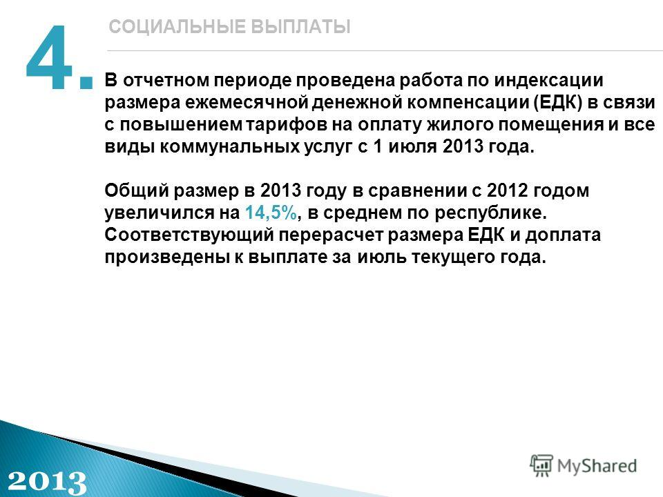 4. СОЦИАЛЬНЫЕ ВЫПЛАТЫ 2013 В отчетном периоде проведена работа по индексации размера ежемесячной денежной компенсации (ЕДК) в связи с повышением тарифов на оплату жилого помещения и все виды коммунальных услуг с 1 июля 2013 года. Общий размер в 2013