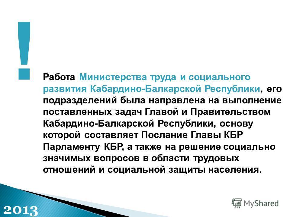 Работа Министерства труда и социального развития Кабардино-Балкарской Республики, его подразделений была направлена на выполнение поставленных задач Главой и Правительством Кабардино-Балкарской Республики, основу которой составляет Послание Главы КБР