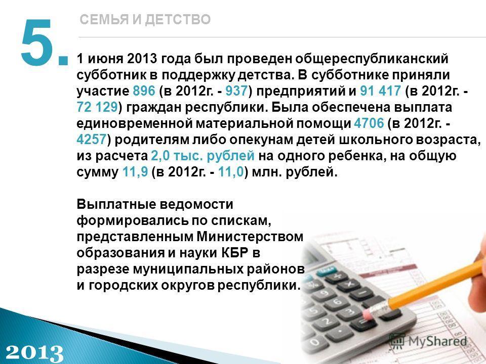 1 июня 2013 года был проведен общереспубликанский субботник в поддержку детства. В субботнике приняли участие 896 (в 2012г. - 937) предприятий и 91 417 (в 2012г. - 72 129) граждан республики. Была обеспечена выплата единовременной материальной помощи