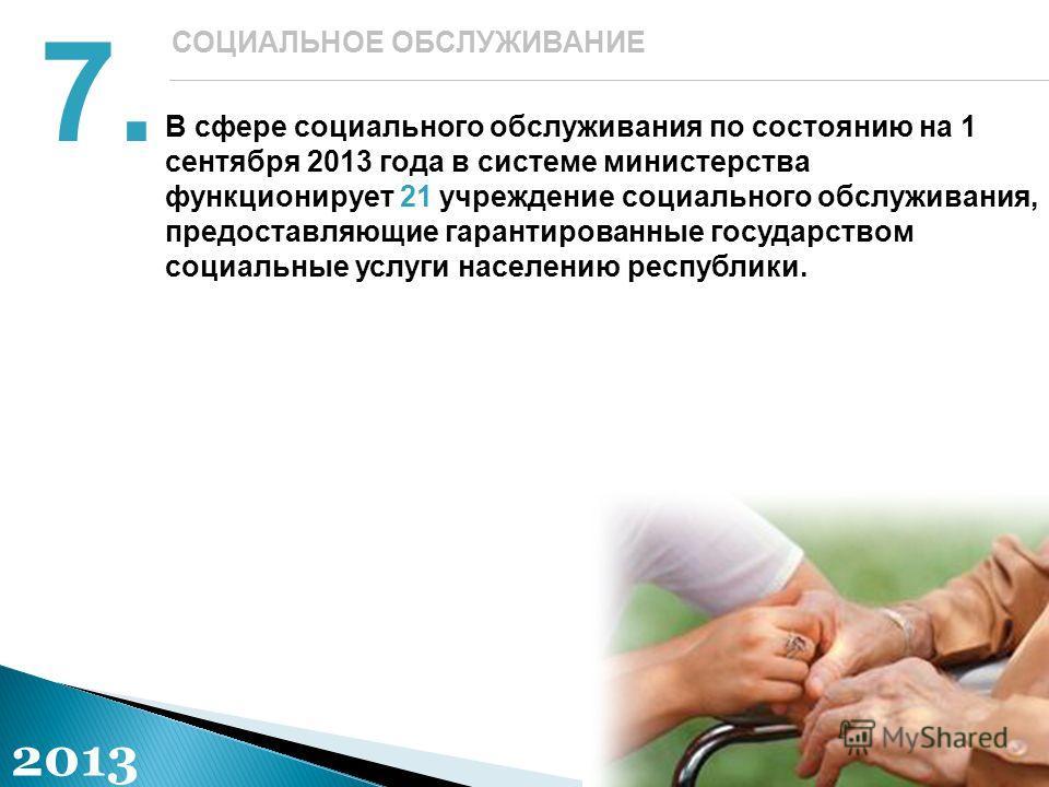 В сфере социального обслуживания по состоянию на 1 сентября 2013 года в системе министерства функционирует 21 учреждение социального обслуживания, предоставляющие гарантированные государством социальные услуги населению республики. 7. СОЦИАЛЬНОЕ ОБСЛ