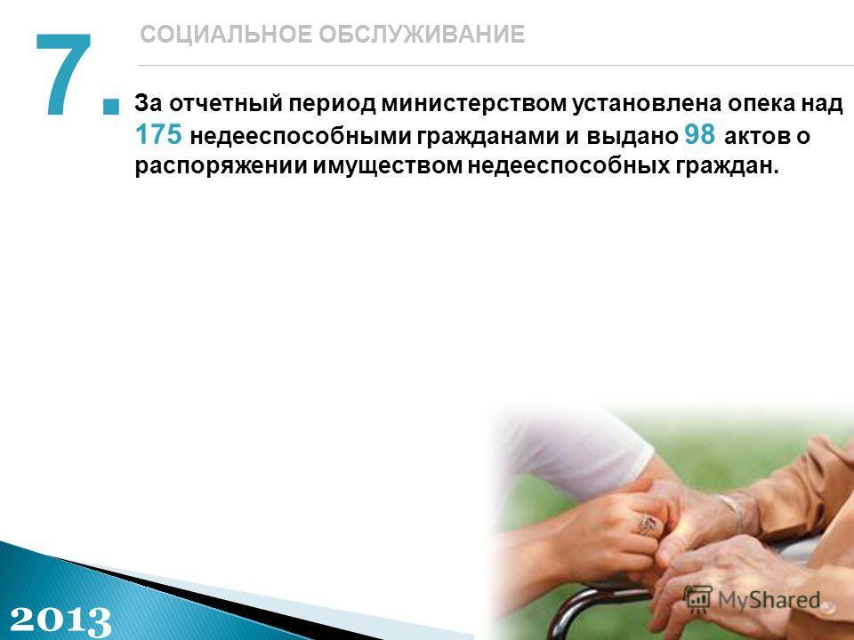 За отчетный период министерством установлена опека над 175 недееспособными гражданами и выдано 98 актов о распоряжении имуществом недееспособных граждан. 7. СОЦИАЛЬНОЕ ОБСЛУЖИВАНИЕ 2013