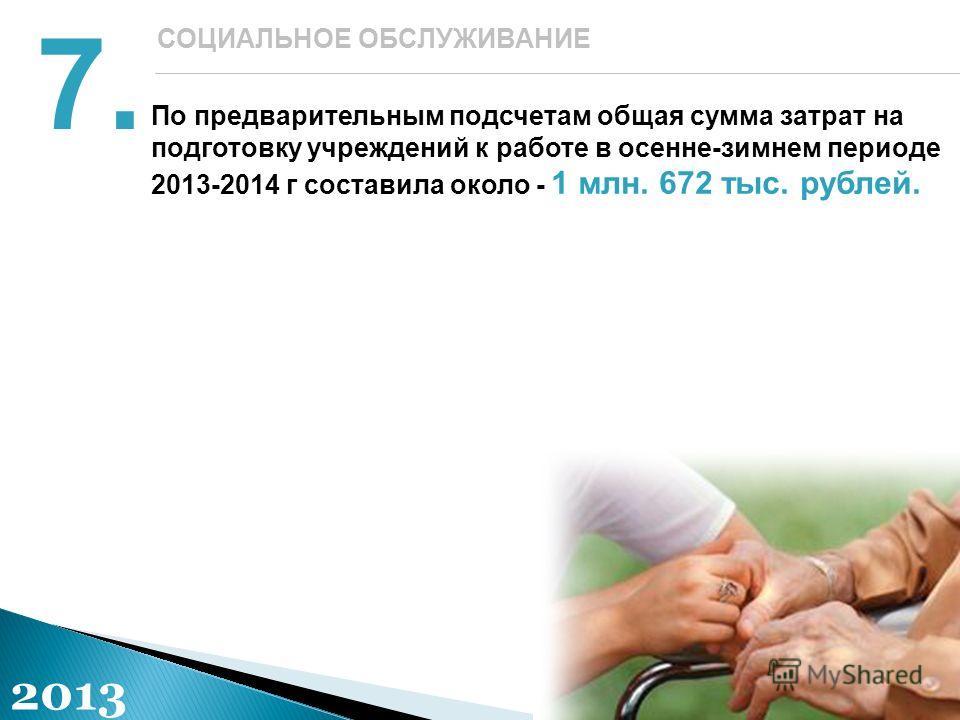 По предварительным подсчетам общая сумма затрат на подготовку учреждений к работе в осенне-зимнем периоде 2013-2014 г составила около - 1 млн. 672 тыс. рублей. 7. СОЦИАЛЬНОЕ ОБСЛУЖИВАНИЕ 2013