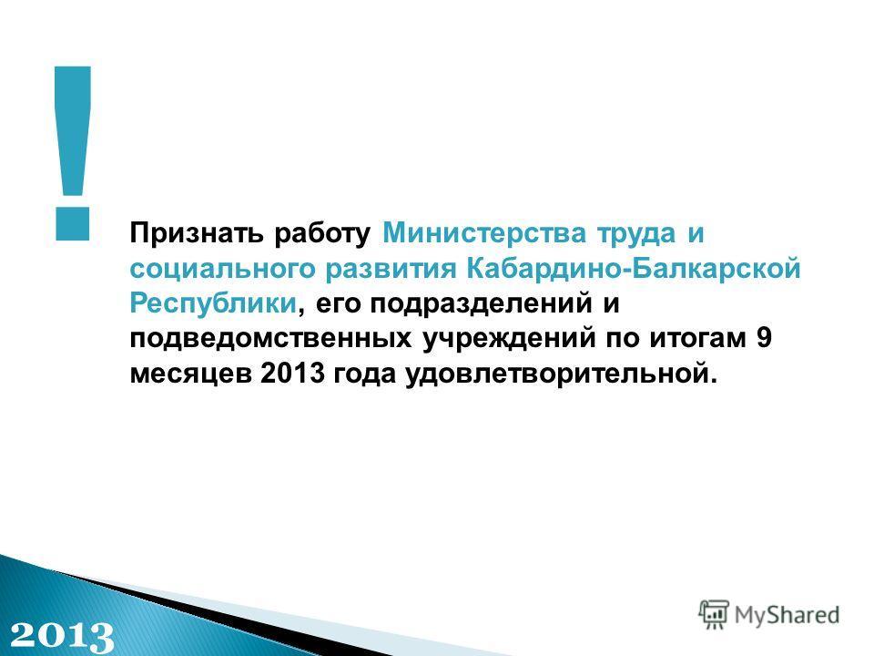 Признать работу Министерства труда и социального развития Кабардино-Балкарской Республики, его подразделений и подведомственных учреждений по итогам 9 месяцев 2013 года удовлетворительной. ! 2013