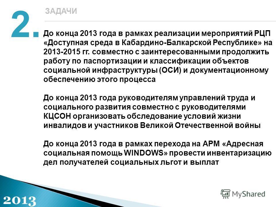 До конца 2013 года в рамках реализации мероприятий РЦП «Доступная среда в Кабардино-Балкарской Республике» на 2013-2015 гг. совместно с заинтересованными продолжить работу по паспортизации и классификации объектов социальной инфраструктуры (ОСИ) и до