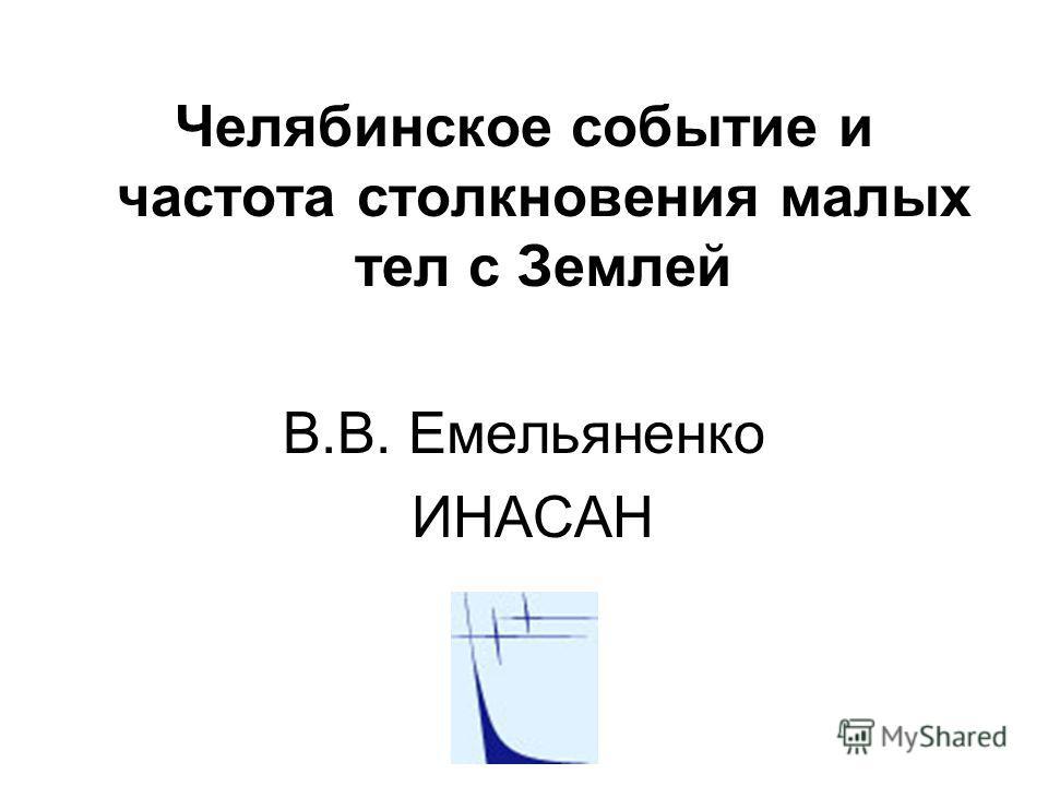 Челябинское событие и частота столкновения малых тел с Землей В.В. Емельяненко ИНАСАН