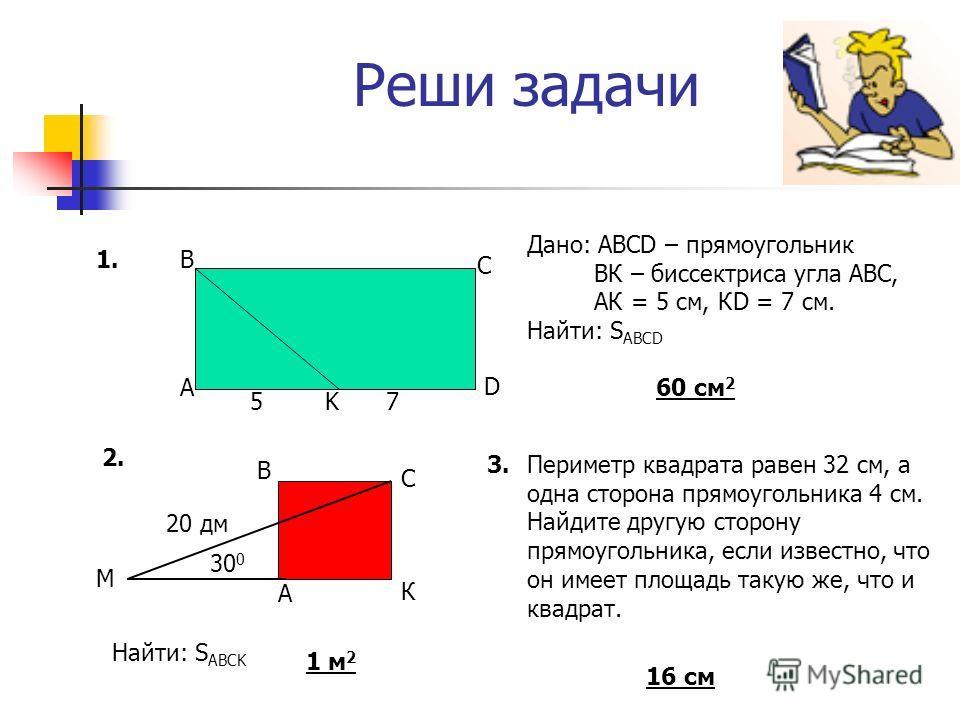Реши задачи Дано: АВСD – прямоугольник ВК – биссектриса угла АВС, АК = 5 см, КD = 7 см. Найти: S ABCD 60 cм 2 Найти: S ABCK 1 м 2 3.Периметр квадрата равен 32 см, а одна сторона прямоугольника 4 см. Найдите другую сторону прямоугольника, если известн