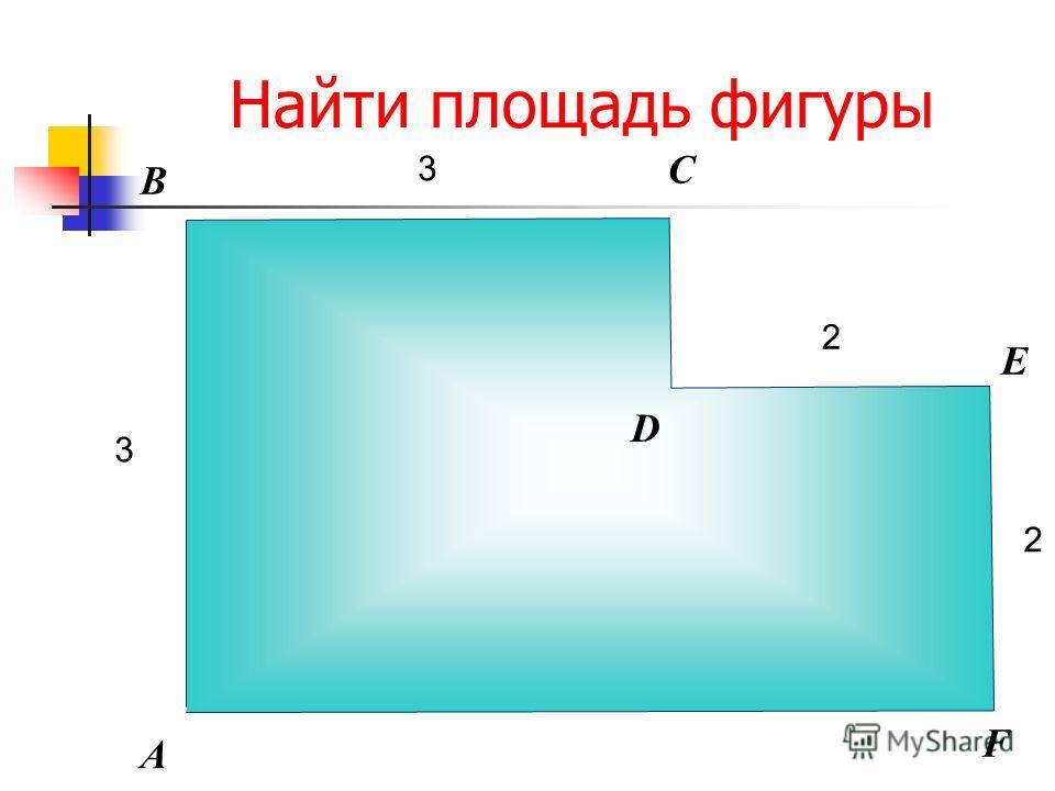 Найти площадь фигуры В А С Е D F 2 3 3 2