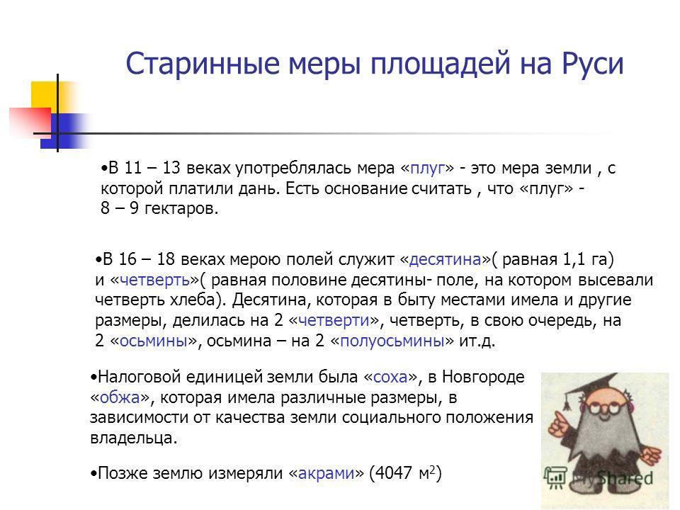 Старинные меры площадей на Руси В 11 – 13 веках употреблялась мера «плуг» - это мера земли, с которой платили дань. Есть основание считать, что «плуг» - 8 – 9 гектаров. В 16 – 18 веках мерою полей служит «десятина»( равная 1,1 га) и «четверть»( равна
