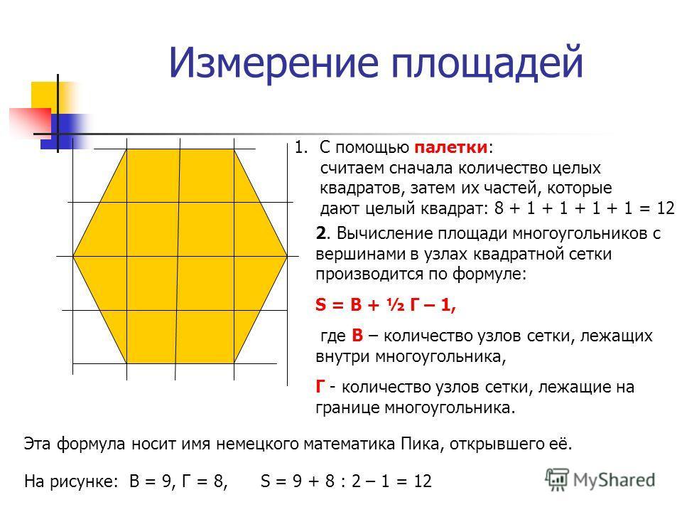Измерение площадей 2. Вычисление площади многоугольников с вершинами в узлах квадратной сетки производится по формуле: S = В + ½ Г – 1, где В – количество узлов сетки, лежащих внутри многоугольника, Г - количество узлов сетки, лежащие на границе мног
