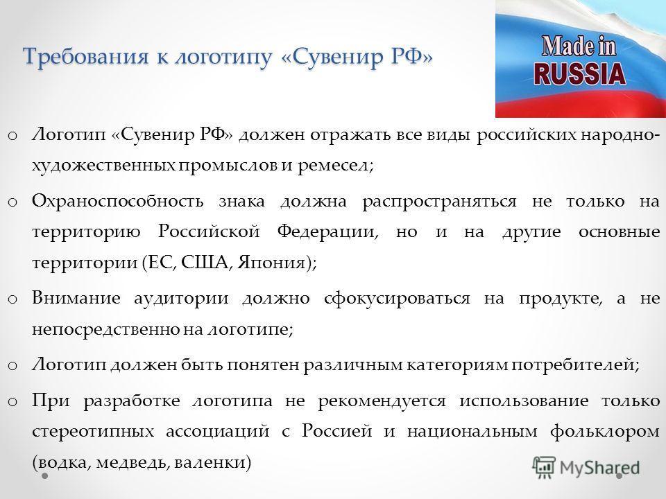 Требования к логотипу «Сувенир РФ» o Логотип «Сувенир РФ» должен отражать все виды российских народно- художественных промыслов и ремесел; o Охраноспособность знака должна распространяться не только на территорию Российской Федерации, но и на другие