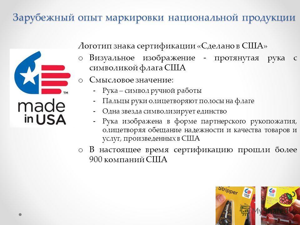 Зарубежный опыт маркировки национальной продукции Логотип знака сертификации «Сделано в США» o Визуальное изображение - протянутая рука с символикой флага США o Смысловое значение: -Рука – символ ручной работы -Пальцы руки олицетворяют полосы на флаг