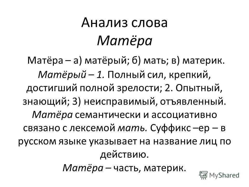 Анализ слова Матёра Матёра – а) матёрый; б) мать; в) материк. Матёрый – 1. Полный сил, крепкий, достигший полной зрелости; 2. Опытный, знающий; 3) неисправимый, отъявленный. Матёра семантически и ассоциативно связано с лексемой мать. Суффикс –ер – в