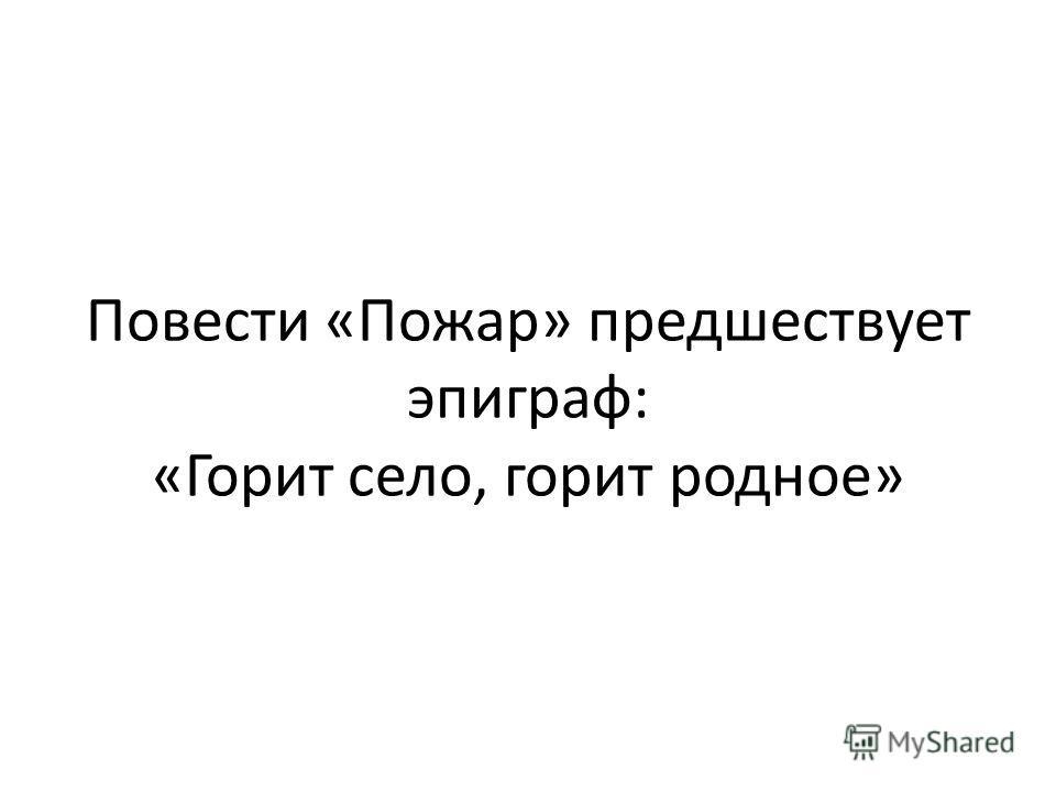 Повести «Пожар» предшествует эпиграф: «Горит село, горит родное»
